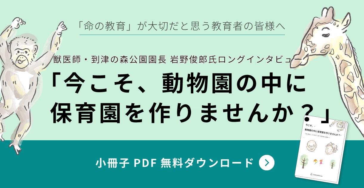 獣医師・到津の森公園園長 岩野俊郎氏ロングインタビュー「今こそ、動物園の中に保育園をつくりませんか?」小冊子ダウンロード