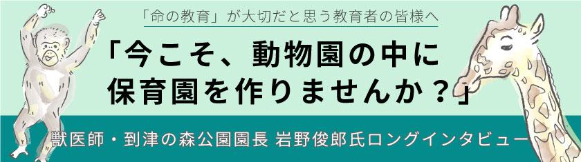 獣医師・到津の森公園園長 岩野俊郎氏ロングインタビュー「今こそ、動物園の中に保育園をつくりませんか?」小冊子ダウンロード配信中